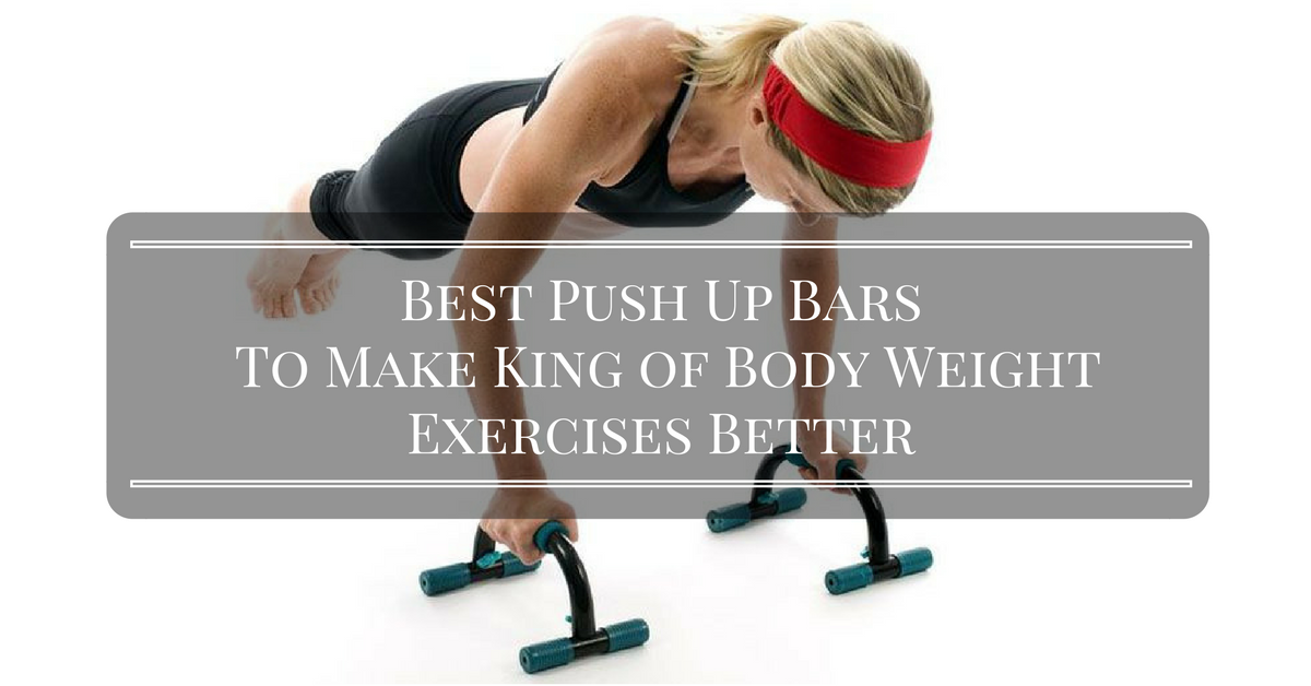 Best Push Up Bars To Make King of Body Weight