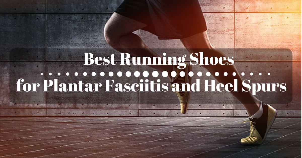 Best Running Shoes for Plantar Fasciitis and Heel Spurs